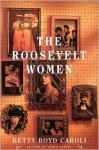 Roosevelt Women: A Portrait in Five Generations - Betty Boyd Caroli