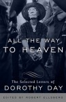 All the Way to Heaven: The Selected Letters of Dorothy Day - Dorothy Day, Robert Ellsberg