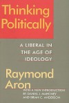Thinking Politically: A Liberal In The Age Of Ideology - Raymond Aron