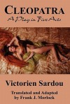 Cleopatra: A Play in Five Acts - Victorien Sardou, Frank J. Morlock