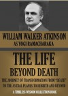 """THE LIFE BEYOND DEATH. The Journey Of Transformation From """"Death"""" To The Astral Planes To Rebirth And Beyond (Timeless Wisdom Collection) - William Walker Atkinson, Yogi Ramacharaka"""