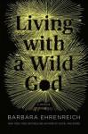 Living with a Wild God: A Memoir - Barbara Ehrenreich