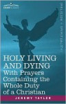 Holy Living and Dying: With Prayers Containing the Whole Duty of a Christian - Jeremy Taylor