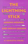 The Lightning Stick: Arrows, Wounds, And Indian Legends - H. Henrietta Stockel