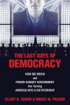 The Last Days of Democracy: How Big Media and Power-hungry Government Are Turning America into a Dictatorship - Elliot D. Cohen
