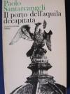 Il porto dell'aquila decapitata - Paolo Santarcangeli