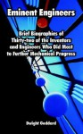 Eminent Engineers: Brief Biographies of Thirty-Two of the Inventors and Engineers Who Did Most to Further Mechanical Progress - Dwight Goddard
