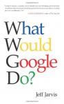 What Would Google Do? - Jeff Jarvis