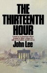 The Thirteenth Hour: A Novel of an American Officer Trapped in Hitler's Dying City- With an Incredible, Deadly Secret - John Lee