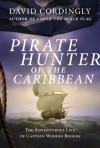 Pirate Hunter of the Caribbean: The Adventurous Life of Captain Woodes Rogers - David Cordingly
