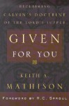 Given for You: Reclaiming Calvin's Doctrine of the Lord's Supper - Keith A. Mathison