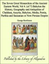The Seven Great Monarchies of the Ancient Eastern World, Vol 4. (of 7): Babylon the History, Geography and Antiquities of Chaldaea, Assyria, Babylon, Media, ... Parthia and Sassanian or New Persian Empire - George Rawlinson