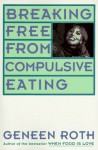 Breaking Free from Compulsive Eating - Geneen Roth