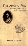 The Arctic Fox: Francis Leopold-McClintock, Discoverer of the Fate of Franklin - David Murphy