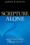 Scripture Alone: Exploring the Bible's Accuracy, Authority and Authenticity - James R. White