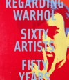 Regarding Warhol: Sixty Artists, Fifty Years - Marla Prather, Mark Rosenthal, Ian Alteveer, Rebecca Lowery
