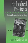 Embodied Practices: Feminist Perspectives on the Body - Kathy Davis