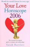Your Love Horoscope 2006: Your Essential Astrological Guide To Romance And Relationships - Sarah Bartlett