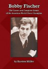 Bobby Fischer: The Career and Complete Games of the American World Chess Champion - Karsten Muller