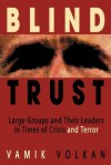 Blind Trust: Large Groups and Their Leaders in Times of Crisis and Terror - Vamık D. Volkan