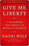 Give Me Liberty: A Handbook for American Revolutionaries - Naomi Wolf
