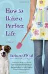 How to Bake a Perfect Life - Barbara O'Neal