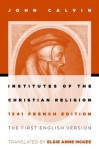 Institutes of the Christian Religion: The First English Version of the 1541 French Edition - John Calvin, Elsie Anne McKee