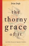 The Thorny Grace of It: And Other Essays for Imperfect Catholics - Brian Doyle