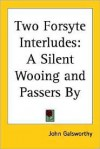 Two Forsyte Interludes: A Silent Wooing and Passers by - John Galsworthy