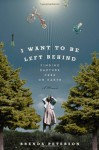 I Want to Be Left Behind: Finding Rapture Here on Earth - Brenda Peterson
