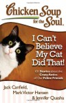 Chicken Soup for the Soul: I Can't Believe My Cat Did That!: 101 Stories about the Crazy Antics of Our Feline Friends - Jack Canfield, Mark Victor Hansen, Jennifer Quasha