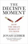 The Decisive Moment: How the Brain Makes Up Its Mind - Jonah Lehrer