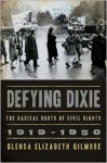 Defying Dixie: The Radical Roots of Civil Rights: 1919-1950 - Glenda Elizabeth Gilmore