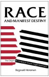 Race and Manifest Destiny: The Origins of American Racial Anglo-Saxonism - Reginald Horsman