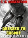 Dressed to Submit [Aluminum Roses Book 1] - T.B. Robertson