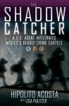 The Shadow Catcher: A U.S. Agent Infiltrates Mexico's Deadly Crime Cartels - Hipolito Acosta, Lisa Pulitzer