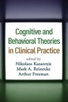 Cognitive and Behavioral Theories in Clinical Practice - Nikolaos Kazantzis, Mark A. Reinecke, Arthur Freeman, Frank M. Dattilio