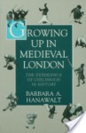 Growing Up in Medieval London: The Experience of Childhood in History - Barbara A. Hanawalt