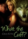 What the Cuff? - Celia Kyle