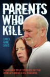 Parents Who Kill - Shocking True Stories of The World's Most Evil Parents - Carol Anne Davis