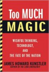 Too Much Magic: Wishful Thinking, Technology, and the Fate of the Nation - James Howard Kunstler