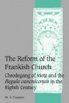 The Reform of the Frankish Church: Chrodegang of Metz and the Regula Canonicorum in the Eighth Century - M. A. Claussen
