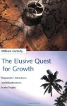 The Elusive Quest for Growth: Economists' Adventures and Misadventures in the Tropics - William Easterly