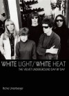 White Light/White Heat: The Velvet Underground Day-By-Day - Richie Unterberger