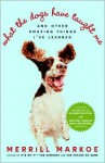 What the Dogs Have Taught Me: And Other Amazing Things I've Learned - Merrill Markoe