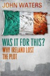 Was It For This?: Why Ireland Lost the Plot - John Waters