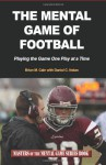 The Mental Game of Football: Playing the Game One Play at a Time (Masters of The Mental Game Series Book) (Volume 9) - Brian M. Cain, Daniel C. Nolan