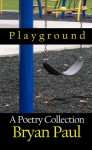Playground, A Poetry Collection - Bryan Paul