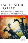Facilitating to Lead!: Leadership Strategies for a Networked World - Ingrid Bens