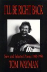 I'll Be Right Back: New And Selected Poems, 1980 1996 - Tom Wayman